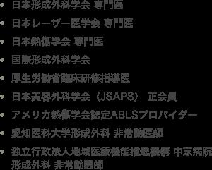 ・日本形成外科学会 専門医 ・日本レーザー医学会 専門医 ・日本熱傷学会 専門医 ・国際形成外科学会 ・厚生労働省臨床研修指導医 ・日本美容外科学会(JSAPS) 正会員 ・アメリカ熱傷学会認定ABLSプロバイダー ・愛知医科大学形成外科 非常勤医師 ・独立行政法人地域医療機能推進機構 中京病院形成外科 非常勤医師