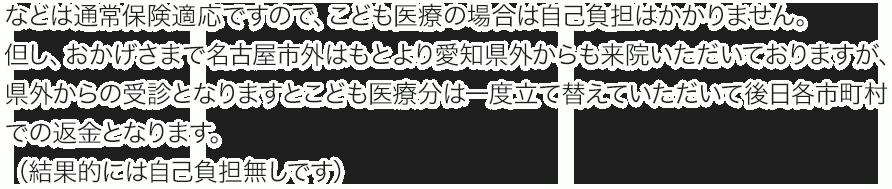 などは通常保険適応ですので、こども医療の場合は自己負担はかかりません。 但し、おかげさまで名古屋市外はもとより愛知県外からも来院いただいておりますが、県外からの受診となりますとこども医療分一度立て替えていただいて後日各市町村での返金となります。 (結果的には自己負担無しです)